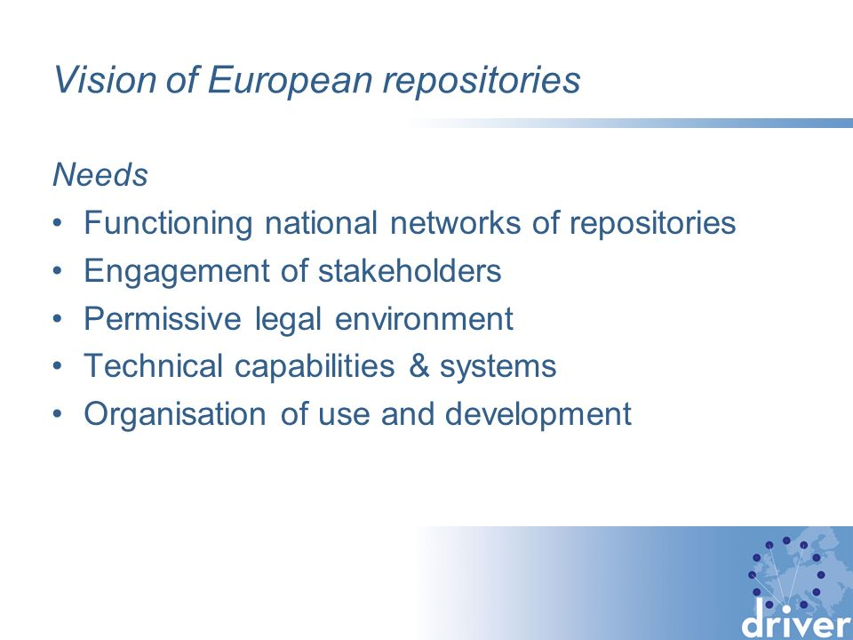 Vision of European repositories Needs Functioning national networks of repositories Engagement of stakeholders Permissive legal environment Technical