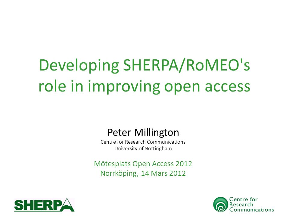Developing SHERPA/RoMEO s role in improving open access Peter Millington Centre for Research Communications University of Nottingham Mötesplats Open Access 2012 Norrköping, 14 Mars 2012