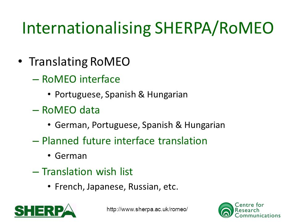 http://www.sherpa.ac.uk/romeo/ Internationalising SHERPA/RoMEO Translating RoMEO – RoMEO interface Portuguese, Spanish & Hungarian – RoMEO data German, Portuguese, Spanish & Hungarian – Planned future interface translation German – Translation wish list French, Japanese, Russian, etc.