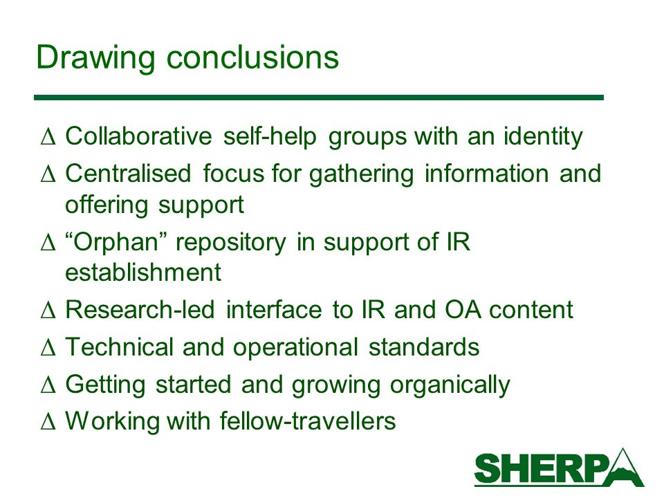 Drawing conclusions Δ Collaborative self-help groups with an identity Δ Centralised focus for gathering information and offering support Δ Orphan repository in support of IR establishment Δ Research-led interface to IR and OA content Δ Technical and operational standards Δ Getting started and growing organically Δ Working with fellow-travellers
