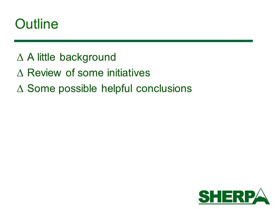 Outline Δ A little background Δ Review of some initiatives Δ Some possible helpful conclusions
