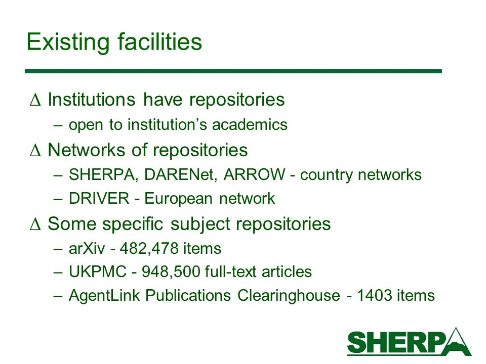 Existing facilities Δ Institutions have repositories –open to institutions academics Δ Networks of repositories –SHERPA, DARENet, ARROW - country netw