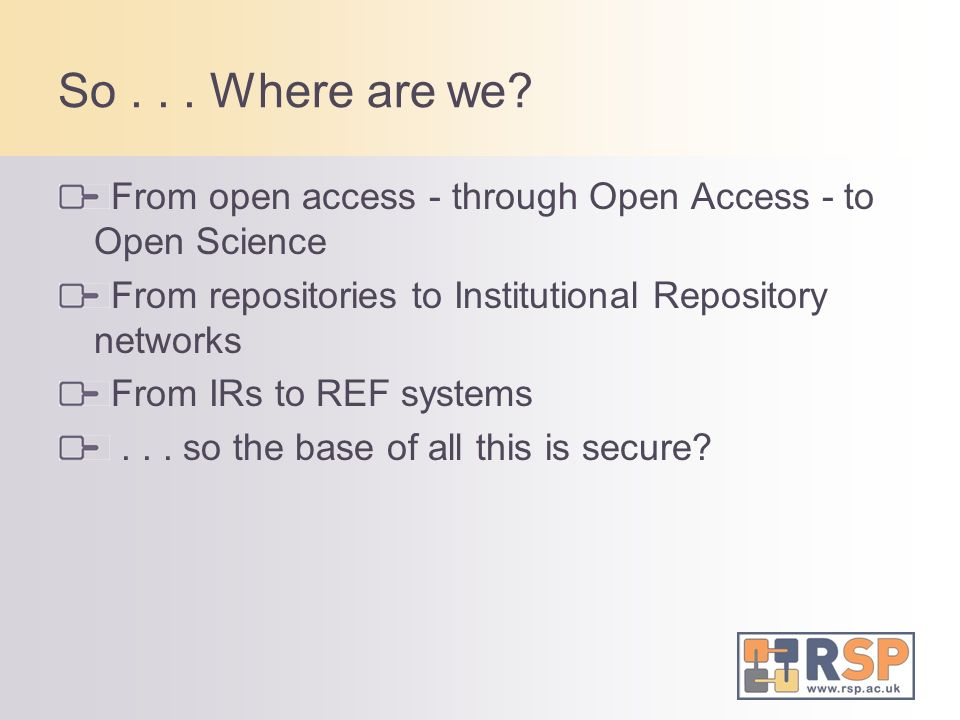 So... Where are we? From open access - through Open Access - to Open Science From repositories to Institutional Repository networks From IRs to REF sy