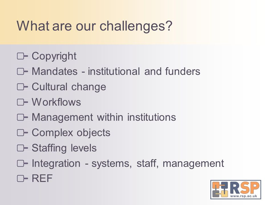 What are our challenges? Copyright Mandates - institutional and funders Cultural change Workflows Management within institutions Complex objects Staff