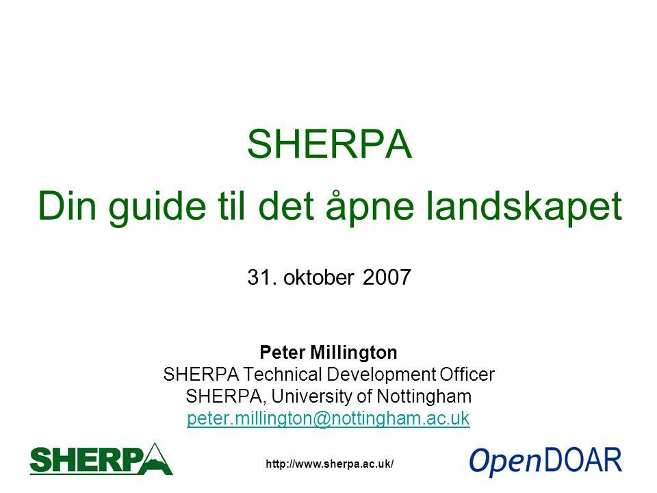 http://www.sherpa.ac.uk/ SHERPA Din guide til det åpne landskapet 31. oktober 2007 Peter Millington SHERPA Technical Development Officer SHERPA, Unive