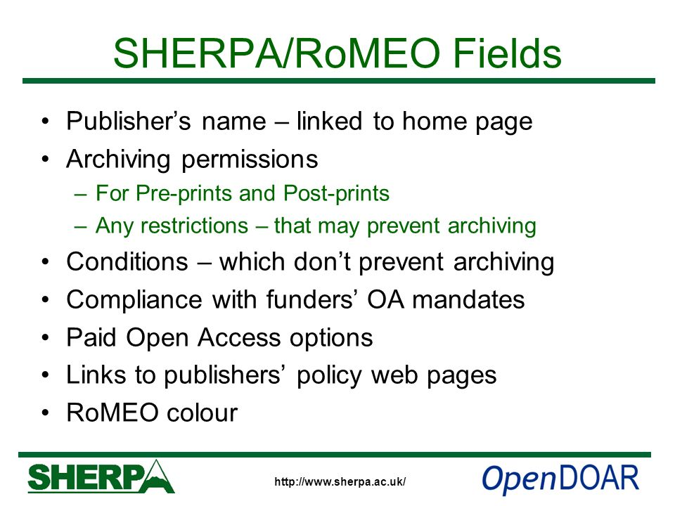 http://www.sherpa.ac.uk/ SHERPA/RoMEO Fields Publishers name – linked to home page Archiving permissions –For Pre-prints and Post-prints –Any restrict