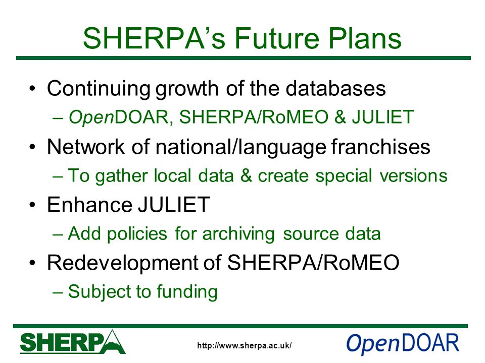 http://www.sherpa.ac.uk/ SHERPAs Future Plans Continuing growth of the databases –OpenDOAR, SHERPA/RoMEO & JULIET Network of national/language franchi