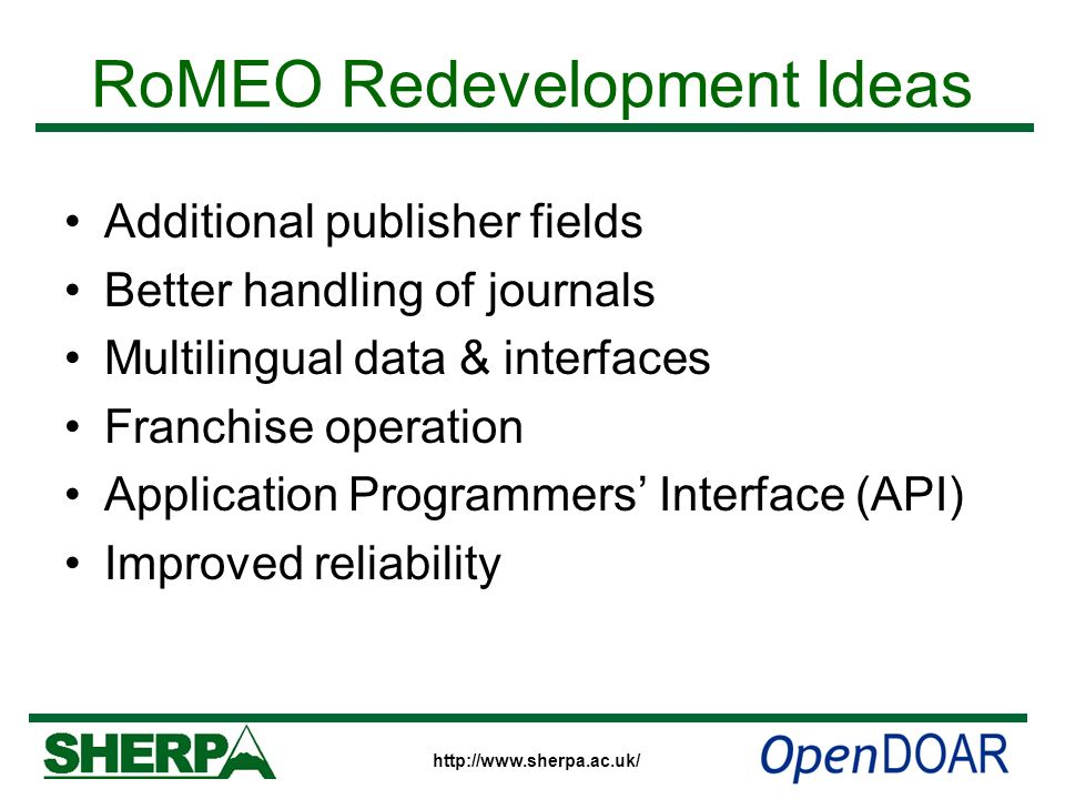 http://www.sherpa.ac.uk/ RoMEO Redevelopment Ideas Additional publisher fields Better handling of journals Multilingual data & interfaces Franchise op