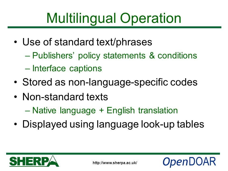 http://www.sherpa.ac.uk/ Multilingual Operation Use of standard text/phrases –Publishers policy statements & conditions –Interface captions Stored as