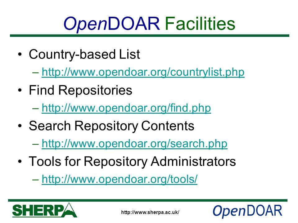 http://www.sherpa.ac.uk/ OpenDOAR Facilities Country-based List –http://www.opendoar.org/countrylist.phphttp://www.opendoar.org/countrylist.php Find Repositories –http://www.opendoar.org/find.phphttp://www.opendoar.org/find.php Search Repository Contents –http://www.opendoar.org/search.phphttp://www.opendoar.org/search.php Tools for Repository Administrators –http://www.opendoar.org/tools/http://www.opendoar.org/tools/
