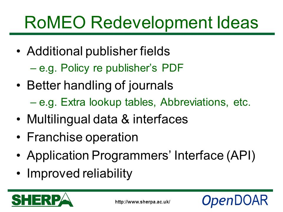http://www.sherpa.ac.uk/ RoMEO Redevelopment Ideas Additional publisher fields –e.g. Policy re publishers PDF Better handling of journals –e.g. Extra