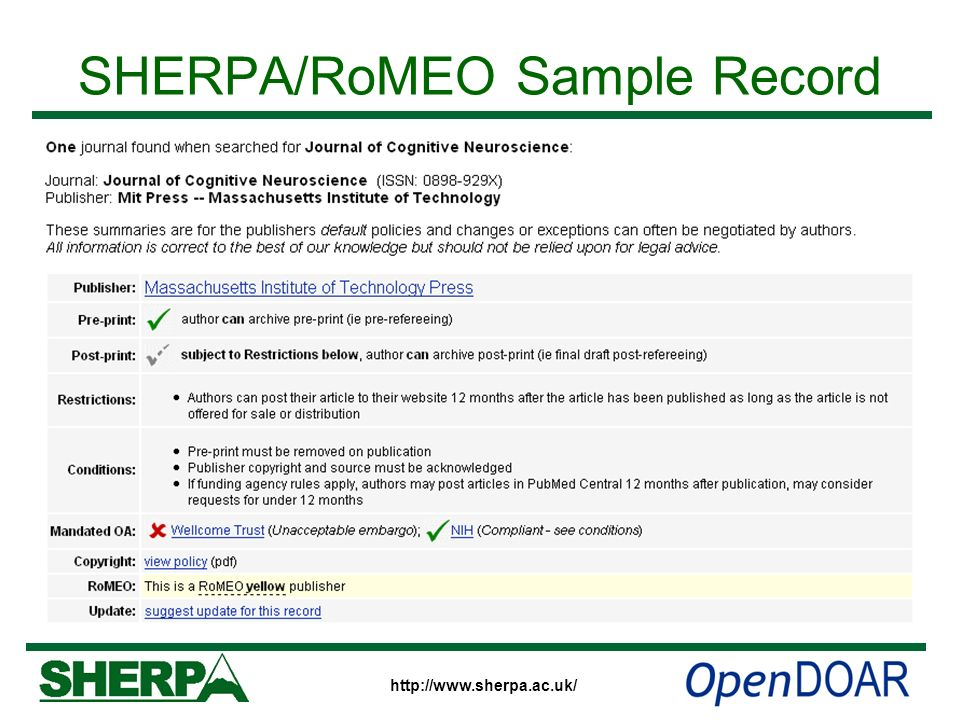 http://www.sherpa.ac.uk/ SHERPA/RoMEO Fields Publishers name – linked to home page Archiving permissions –For Pre-prints and Post-prints –Any restrictions – that may prevent archiving Conditions – which dont prevent archiving Compliance with funders OA mandates Paid Open Access options Links to publishers policy web pages RoMEO colour