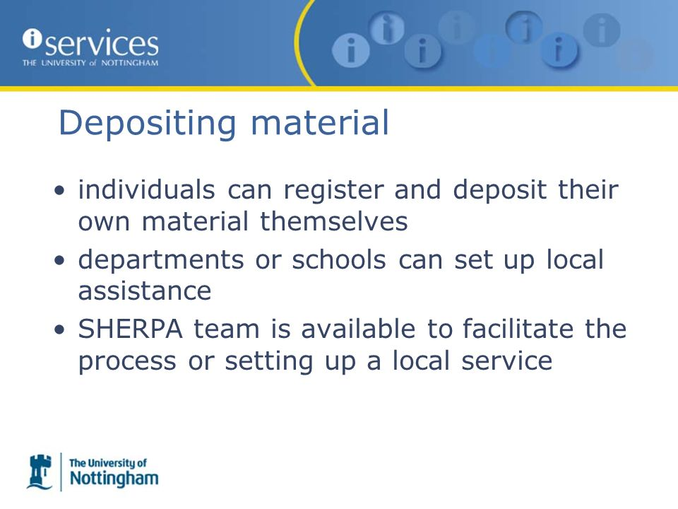Depositing material individuals can register and deposit their own material themselves departments or schools can set up local assistance SHERPA team is available to facilitate the process or setting up a local service