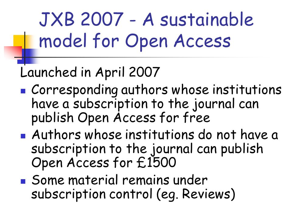JXB 2007 - A sustainable model for Open Access Launched in April 2007 Corresponding authors whose institutions have a subscription to the journal can