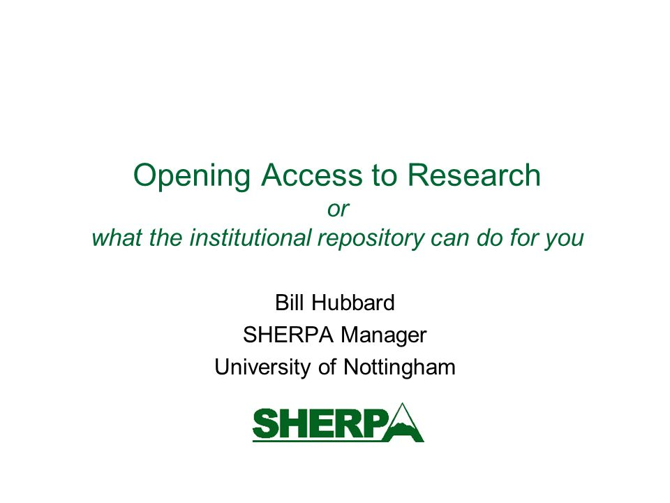 Opening Access to Research or what the institutional repository can do for you Bill Hubbard SHERPA Manager University of Nottingham