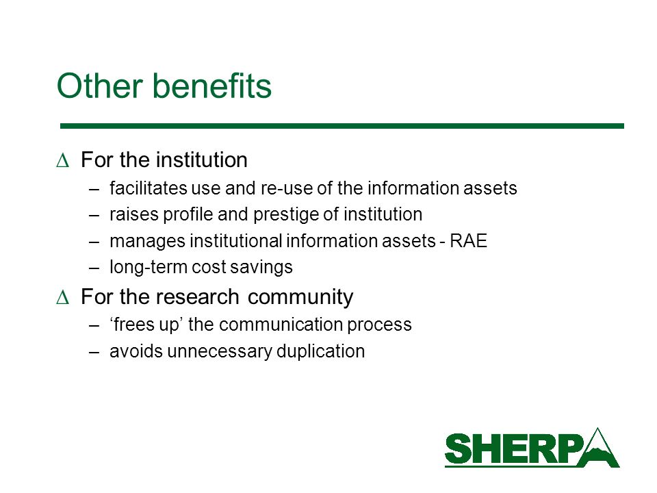 Other benefits For the institution –facilitates use and re-use of the information assets –raises profile and prestige of institution –manages institut
