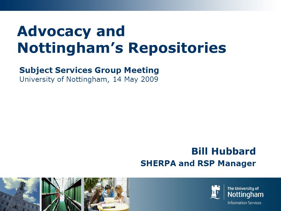 Advocacy and Nottinghams Repositories Bill Hubbard SHERPA and RSP Manager Subject Services Group Meeting University of Nottingham, 14 May 2009