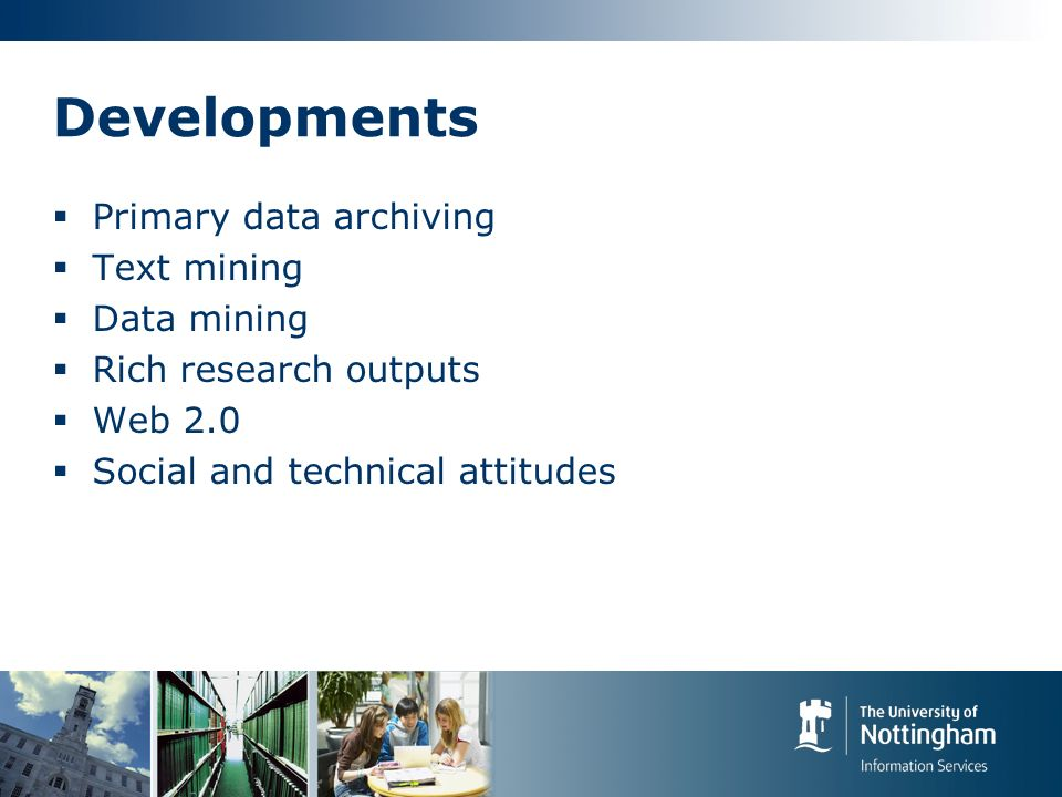 Developments Primary data archiving Text mining Data mining Rich research outputs Web 2.0 Social and technical attitudes