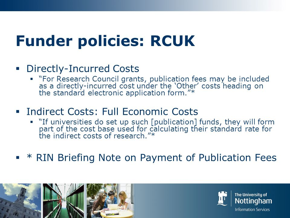 Funder policies: RCUK Directly-Incurred Costs For Research Council grants, publication fees may be included as a directly-incurred cost under the Other costs heading on the standard electronic application form.* Indirect Costs: Full Economic Costs If universities do set up such [publication] funds, they will form part of the cost base used for calculating their standard rate for the indirect costs of research.* * RIN Briefing Note on Payment of Publication Fees