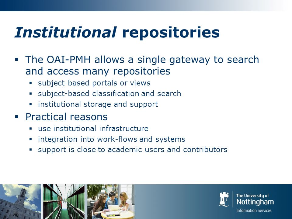 Institutional repositories The OAI-PMH allows a single gateway to search and access many repositories subject-based portals or views subject-based classification and search institutional storage and support Practical reasons use institutional infrastructure integration into work-flows and systems support is close to academic users and contributors