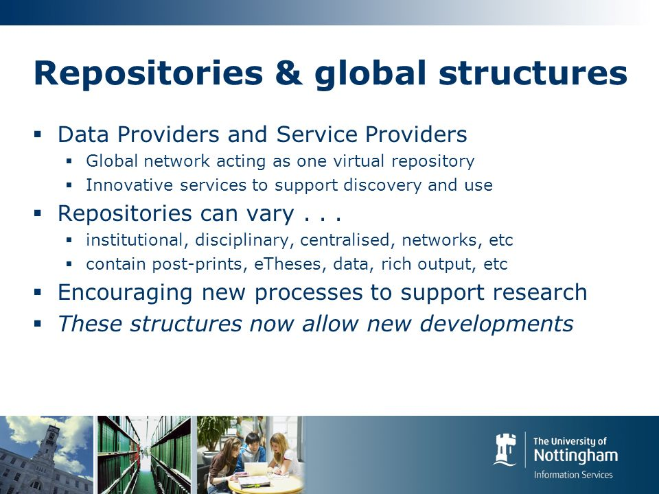 Repositories & global structures Data Providers and Service Providers Global network acting as one virtual repository Innovative services to support discovery and use Repositories can vary...