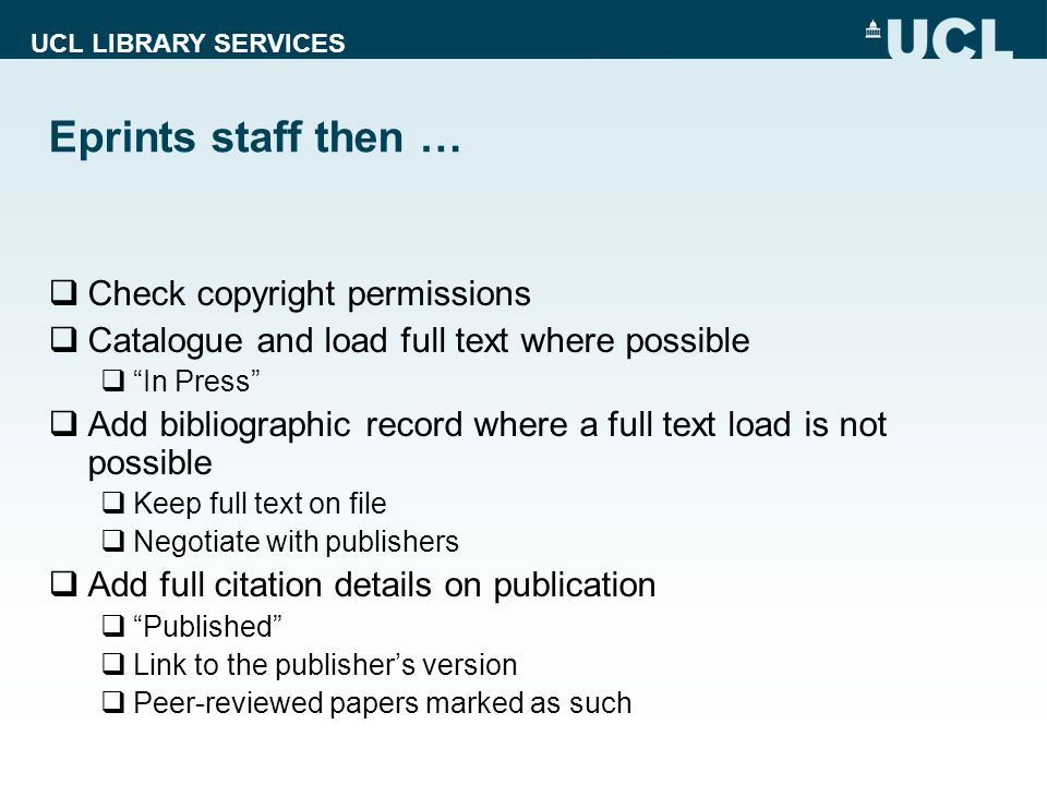 UCL LIBRARY SERVICES Eprints staff then … Check copyright permissions Catalogue and load full text where possible In Press Add bibliographic record where a full text load is not possible Keep full text on file Negotiate with publishers Add full citation details on publication Published Link to the publishers version Peer-reviewed papers marked as such