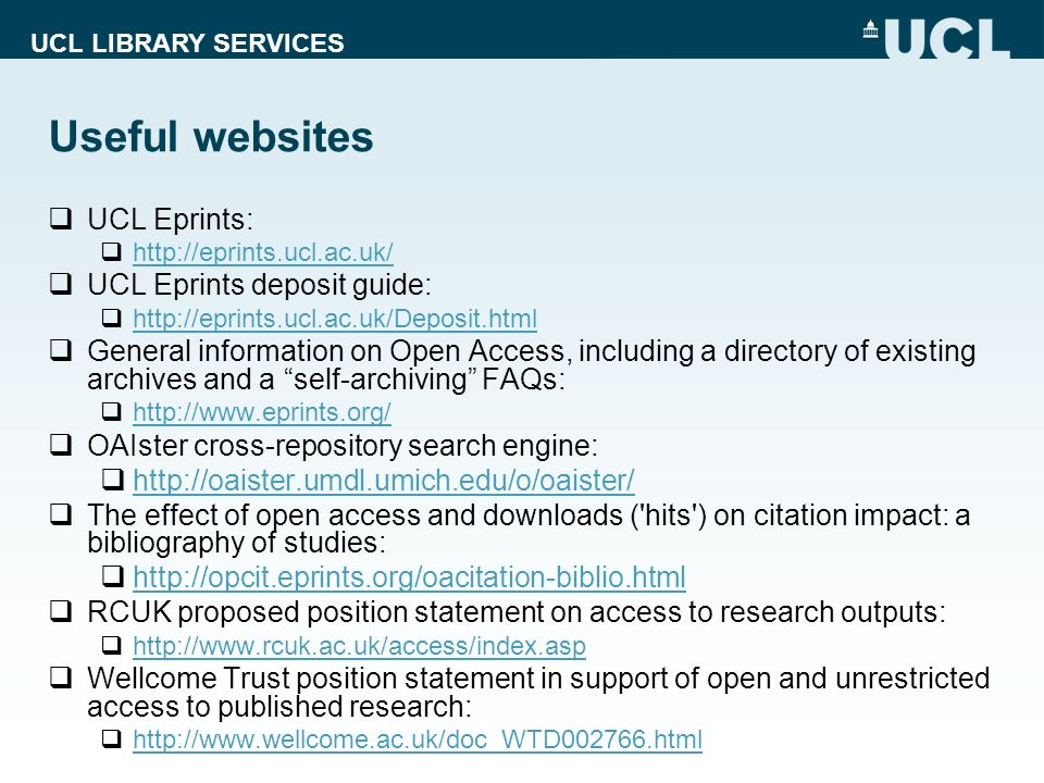 UCL LIBRARY SERVICES Useful websites UCL Eprints: http://eprints.ucl.ac.uk/ UCL Eprints deposit guide: http://eprints.ucl.ac.uk/Deposit.html General information on Open Access, including a directory of existing archives and a self-archiving FAQs: http://www.eprints.org/ OAIster cross-repository search engine: http://oaister.umdl.umich.edu/o/oaister/ The effect of open access and downloads ( hits ) on citation impact: a bibliography of studies: http://opcit.eprints.org/oacitation-biblio.html RCUK proposed position statement on access to research outputs: http://www.rcuk.ac.uk/access/index.asp Wellcome Trust position statement in support of open and unrestricted access to published research: http://www.wellcome.ac.uk/doc_WTD002766.html