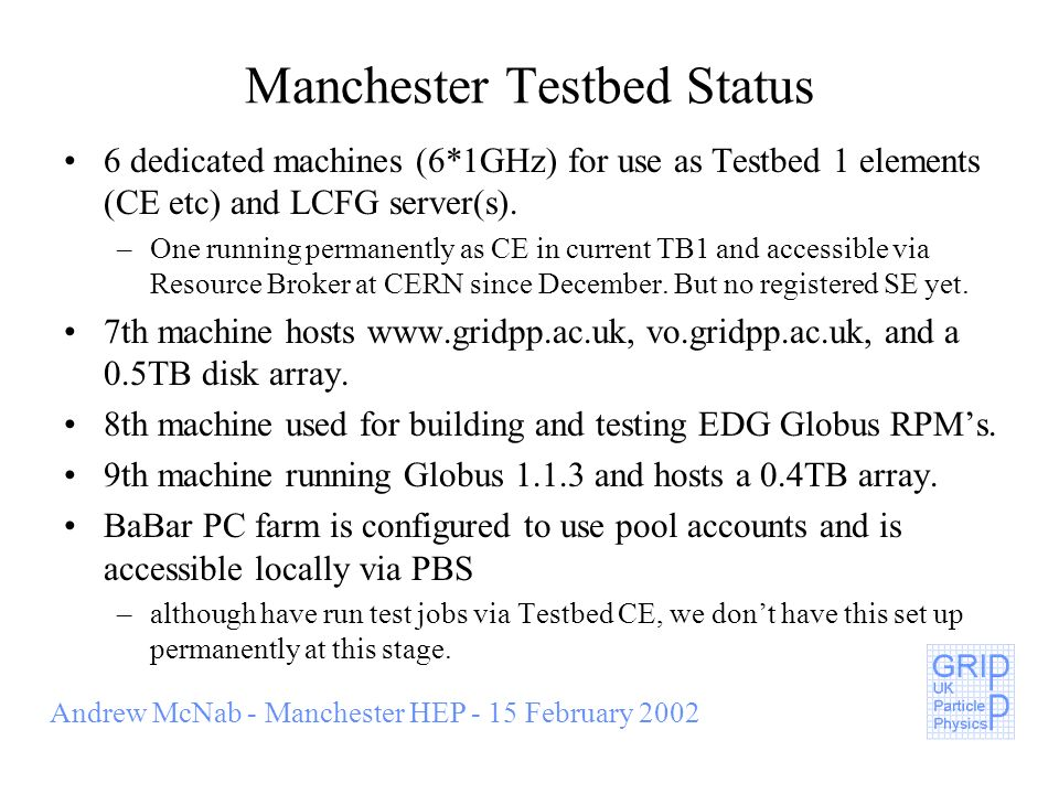 Manchester Testbed Status 6 dedicated machines (6*1GHz) for use as Testbed 1 elements (CE etc) and LCFG server(s). –One running permanently as CE in c
