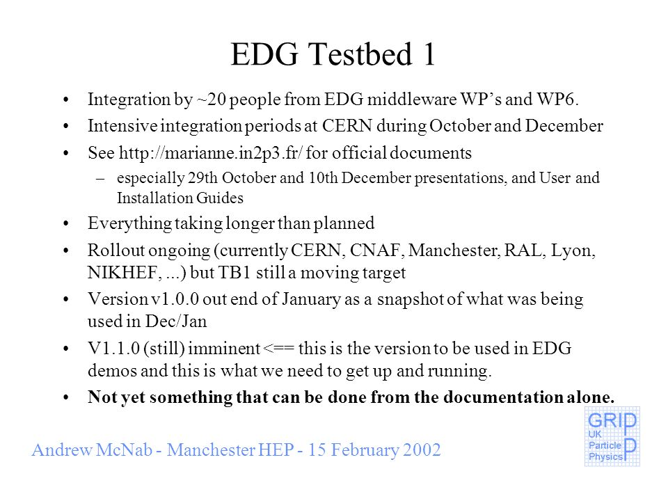 Andrew McNab - Manchester HEP - 15 February 2002 EDG Testbed 1 Integration by ~20 people from EDG middleware WPs and WP6.