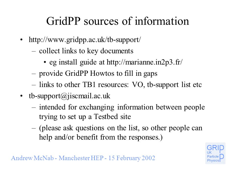 Andrew McNab - Manchester HEP - 15 February 2002 GridPP sources of information http://www.gridpp.ac.uk/tb-support/ –collect links to key documents eg install guide at http://marianne.in2p3.fr/ –provide GridPP Howtos to fill in gaps –links to other TB1 resources: VO, tb-support list etc tb-support@jiscmail.ac.uk –intended for exchanging information between people trying to set up a Testbed site –(please ask questions on the list, so other people can help and/or benefit from the responses.)