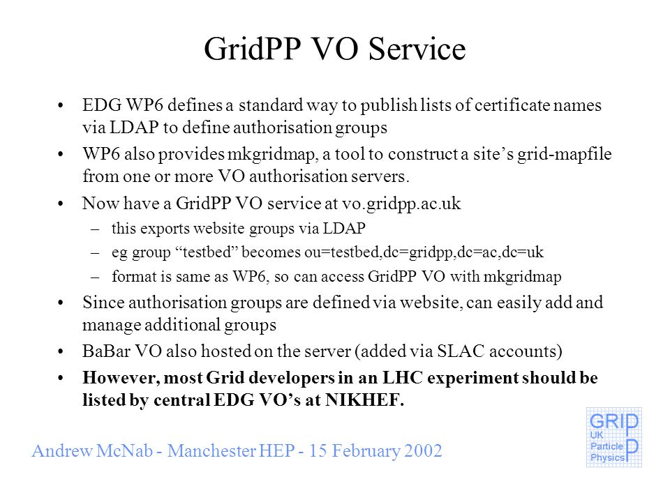 Andrew McNab - Manchester HEP - 15 February 2002 GridPP VO Service EDG WP6 defines a standard way to publish lists of certificate names via LDAP to define authorisation groups WP6 also provides mkgridmap, a tool to construct a sites grid-mapfile from one or more VO authorisation servers.