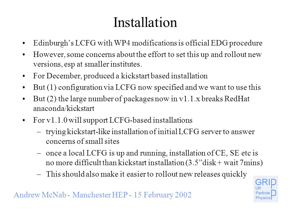 Andrew McNab - Manchester HEP - 15 February 2002 Installation Edinburghs LCFG with WP4 modifications is official EDG procedure However, some concerns about the effort to set this up and rollout new versions, esp at smaller institutes.