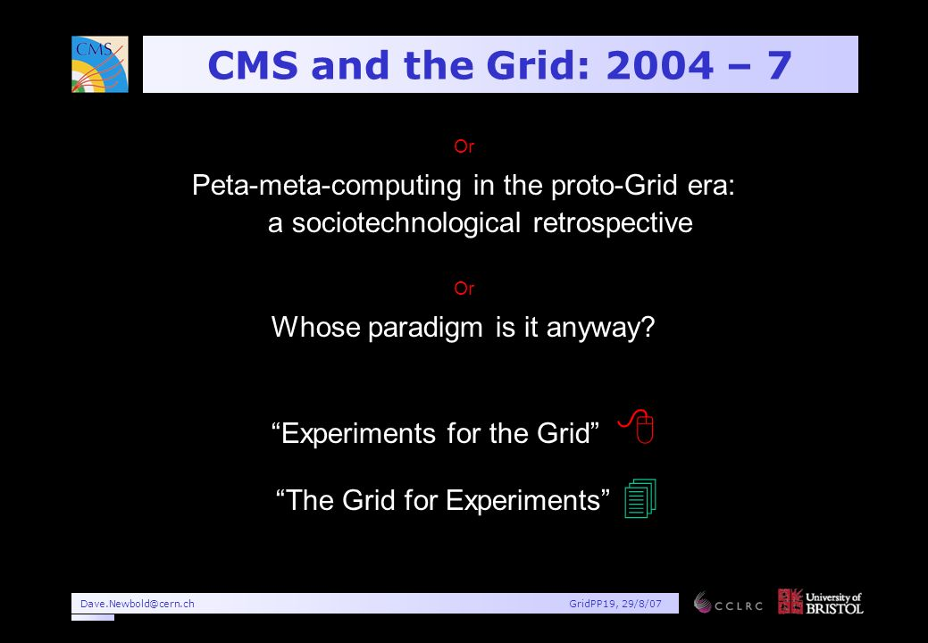 Dave.Newbold@cern.chGridPP19, 29/8/07 CMS and the Grid: 2004 – 7 Or Peta-meta-computing in the proto-Grid era: a sociotechnological retrospective Or Whose paradigm is it anyway.