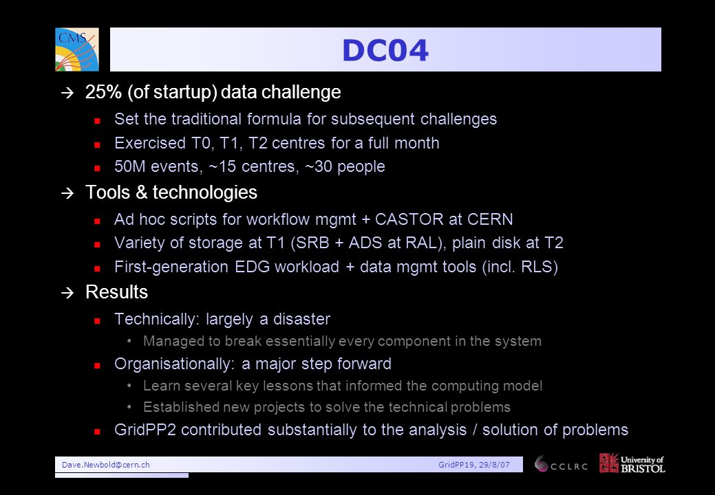 Dave.Newbold@cern.chGridPP19, 29/8/07 DC04 à 25% (of startup) data challenge n Set the traditional formula for subsequent challenges n Exercised T0, T1, T2 centres for a full month n 50M events, ~15 centres, ~30 people à Tools & technologies n Ad hoc scripts for workflow mgmt + CASTOR at CERN n Variety of storage at T1 (SRB + ADS at RAL), plain disk at T2 n First-generation EDG workload + data mgmt tools (incl.