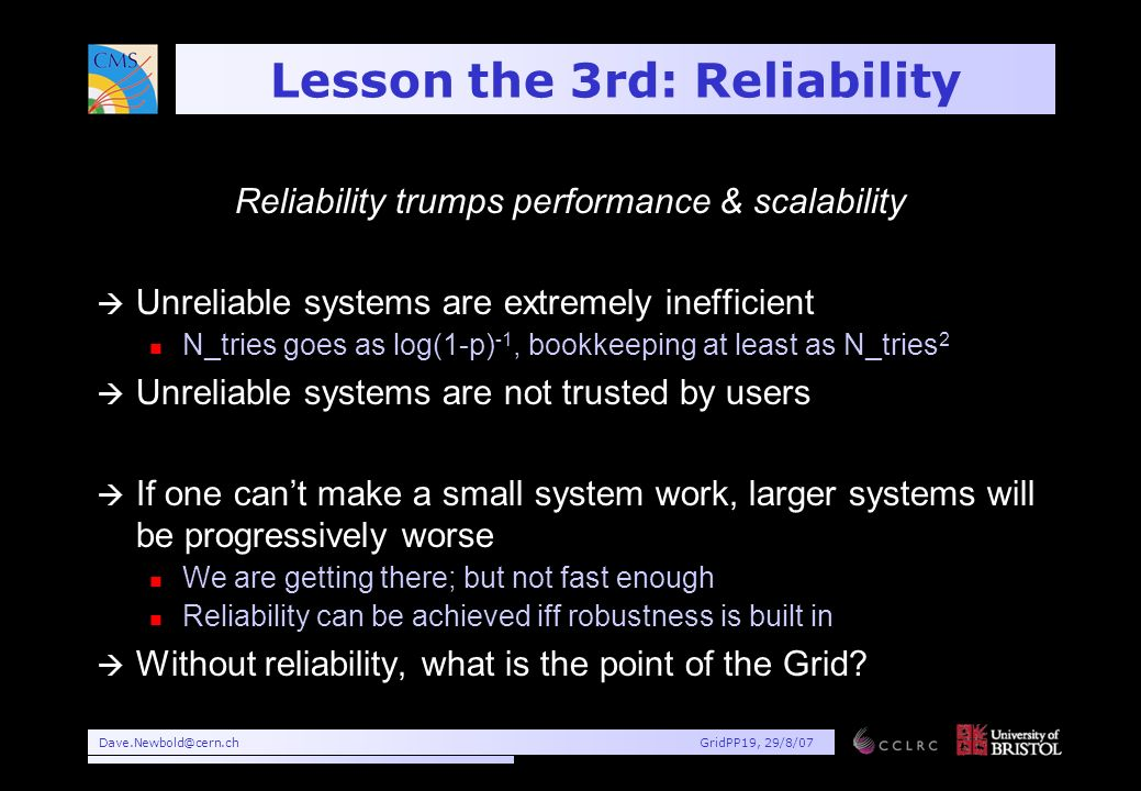 Dave.Newbold@cern.chGridPP19, 29/8/07 Lesson the 3rd: Reliability Reliability trumps performance & scalability à Unreliable systems are extremely inefficient n N_tries goes as log(1-p) -1, bookkeeping at least as N_tries 2 à Unreliable systems are not trusted by users à If one cant make a small system work, larger systems will be progressively worse n We are getting there; but not fast enough n Reliability can be achieved iff robustness is built in à Without reliability, what is the point of the Grid