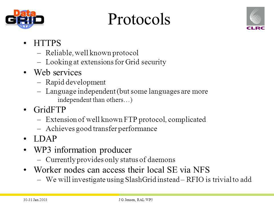 30-31 Jan 2003J G Jensen, RAL/WP5 HTTPS –Reliable, well known protocol –Looking at extensions for Grid security Web services –Rapid development –Language independent (but some languages are more independent than others…) GridFTP –Extension of well known FTP protocol, complicated –Achieves good transfer performance LDAP WP3 information producer –Currently provides only status of daemons Worker nodes can access their local SE via NFS –We will investigate using SlashGrid instead – RFIO is trivial to add Protocols