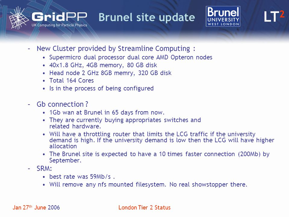 LT 2 Jan 27 th June 2006London Tier 2 Status Brunel site update –New Cluster provided by Streamline Computing : Supermicro dual processor dual core AMD Opteron nodes 40x1.8 GHz, 4GB memory, 80 GB disk Head node 2 GHz 8GB memry, 320 GB disk Total 164 Cores Is in the process of being configured –Gb connection .