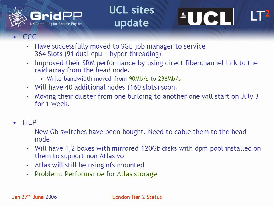 LT 2 Jan 27 th June 2006London Tier 2 Status UCL sites update CCC –Have successfully moved to SGE job manager to service 364 Slots (91 dual cpu + hyper threading) –Improved their SRM performance by using direct fiberchannel link to the raid array from the head node.