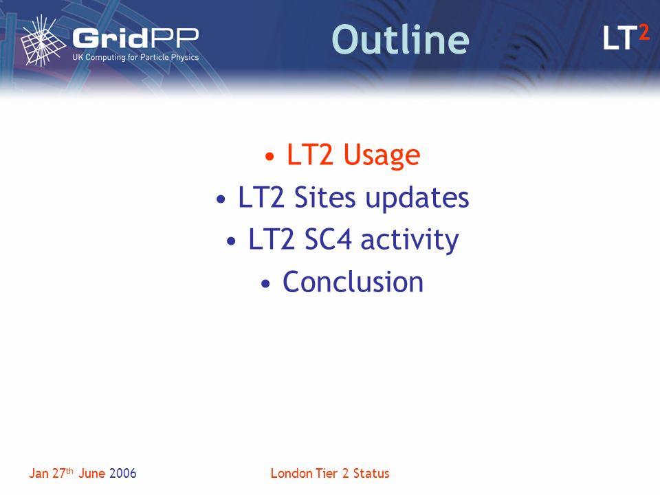LT 2 Jan 27 th June 2006London Tier 2 Status Outline LT2 Usage LT2 Sites updates LT2 SC4 activity Conclusion