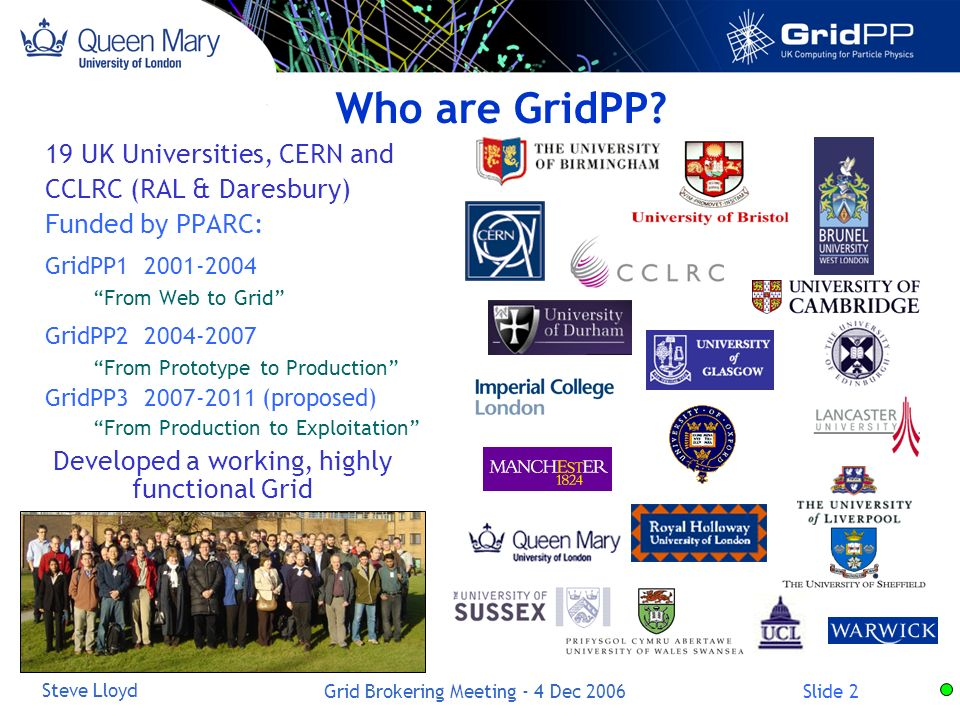 Slide 2 Steve Lloyd Grid Brokering Meeting - 4 Dec UK Universities, CERN and CCLRC (RAL & Daresbury) Funded by PPARC: GridPP From Web to Grid GridPP From Prototype to Production GridPP (proposed) From Production to Exploitation Who are GridPP.