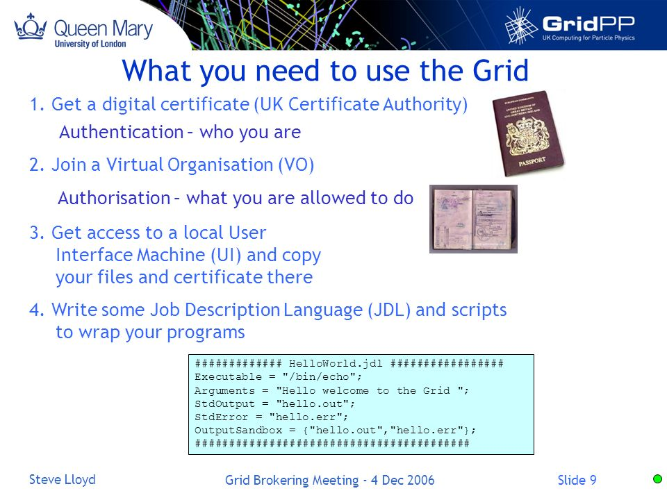 Slide 9 Steve Lloyd Grid Brokering Meeting - 4 Dec 2006 What you need to use the Grid 1.
