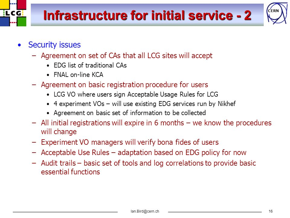 CERN Ian.Bird@cern.ch16 Infrastructure for initial service - 2 Security issues –Agreement on set of CAs that all LCG sites will accept EDG list of tra