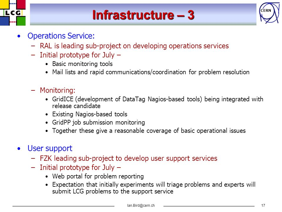 CERN Ian.Bird@cern.ch17 Infrastructure – 3 Operations Service: –RAL is leading sub-project on developing operations services –Initial prototype for Ju