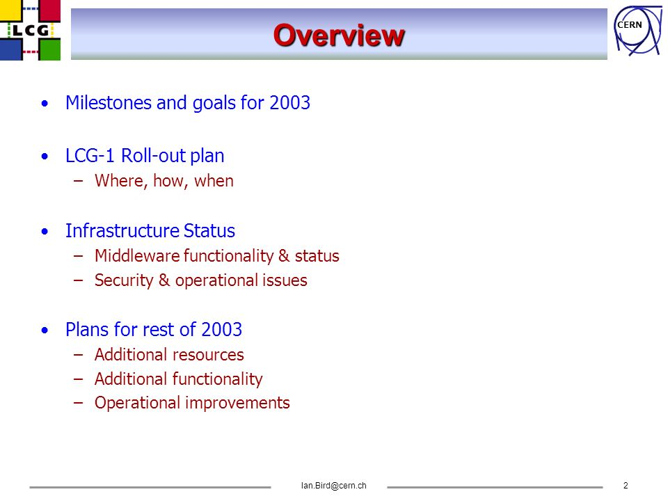CERN Ian.Bird@cern.ch3 LCG - Goals The goal of the LCG project is to prototype and deploy the computing environment for the LHC experiments Two phases: –Phase 1: 2002 – 2005 –Build a service prototype, based on existing grid middleware –Gain experience in running a production grid service –Produce the TDR for the final system –Phase 2: 2006 – 2008 –Build and commission the initial LHC computing environment F LCG is not a development project – it relies on other grid projects for grid middleware development and support