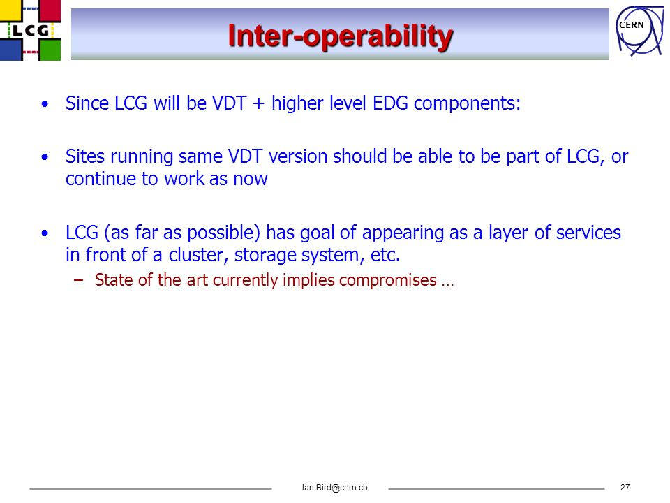 CERN Ian.Bird@cern.ch27 Inter-operability Since LCG will be VDT + higher level EDG components: Sites running same VDT version should be able to be par