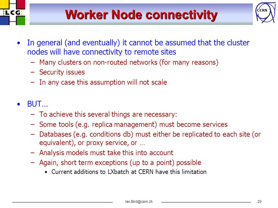CERN Ian.Bird@cern.ch29 Worker Node connectivity In general (and eventually) it cannot be assumed that the cluster nodes will have connectivity to rem