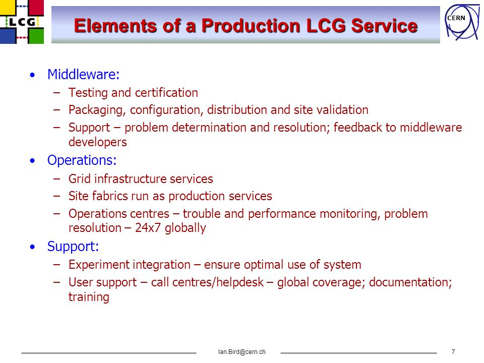 CERN Ian.Bird@cern.ch7 Elements of a Production LCG Service Middleware: –Testing and certification –Packaging, configuration, distribution and site va