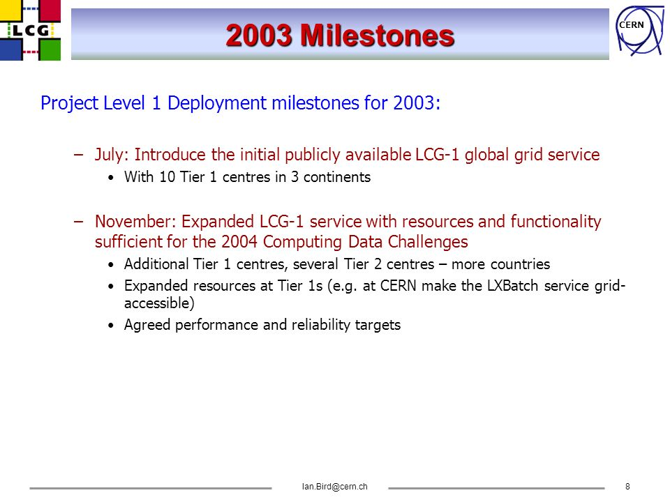 CERN Ian.Bird@cern.ch8 2003 Milestones Project Level 1 Deployment milestones for 2003: –July: Introduce the initial publicly available LCG-1 global gr