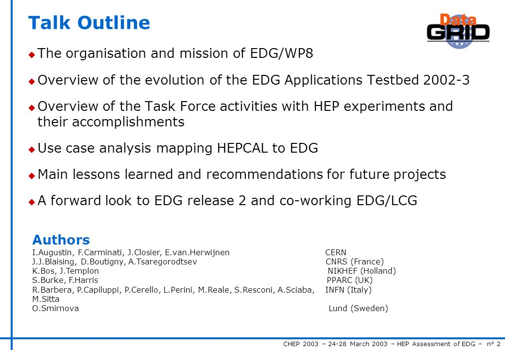 CHEP 2003 – 24-28 March 2003 – HEP Assessment of EDG – n° 2 Talk Outline u The organisation and mission of EDG/WP8 u Overview of the evolution of the EDG Applications Testbed 2002-3 u Overview of the Task Force activities with HEP experiments and their accomplishments u Use case analysis mapping HEPCAL to EDG u Main lessons learned and recommendations for future projects u A forward look to EDG release 2 and co-working EDG/LCG Authors I.Augustin, F.Carminati, J.Closier, E.van.Herwijnen CERN J.J.Blaising, D.Boutigny, A.Tsaregorodtsev CNRS (France) K.Bos, J.Templon NIKHEF (Holland) S.Burke, F.Harris PPARC (UK) R.Barbera, P.Capiluppi, P.Cerello, L.Perini, M.Reale, S.Resconi, A.Sciaba, INFN (Italy) M.Sitta O.Smirnova Lund (Sweden)