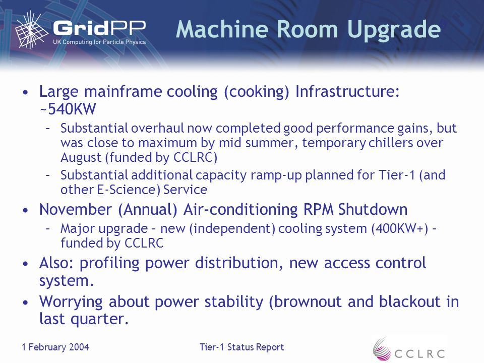 1 February 2004Tier-1 Status Report Machine Room Upgrade Large mainframe cooling (cooking) Infrastructure: ~540KW –Substantial overhaul now completed good performance gains, but was close to maximum by mid summer, temporary chillers over August (funded by CCLRC) –Substantial additional capacity ramp-up planned for Tier-1 (and other E-Science) Service November (Annual) Air-conditioning RPM Shutdown –Major upgrade – new (independent) cooling system (400KW+) – funded by CCLRC Also: profiling power distribution, new access control system.